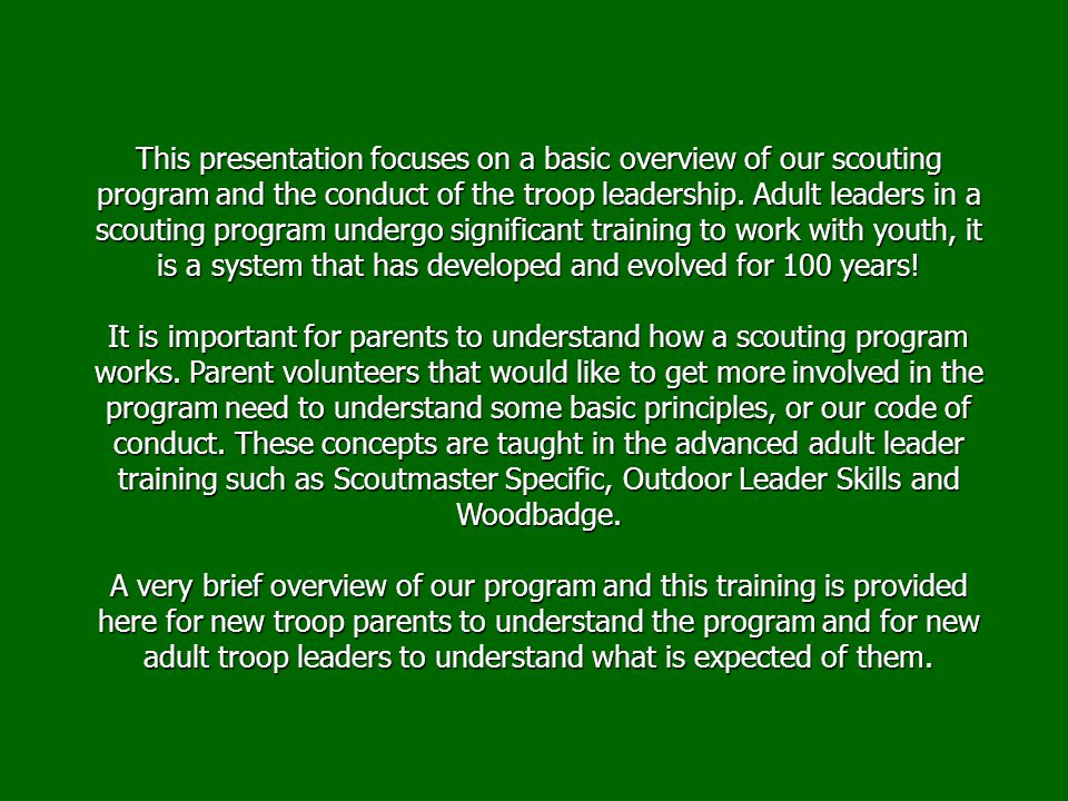 This presentation focuses on a basic overview of our scouting program and the conduct of the troop leadership. Adult leaders in a scouting program undergo significant training to work with youth, it is a system that has developed and evolved for 100 years!