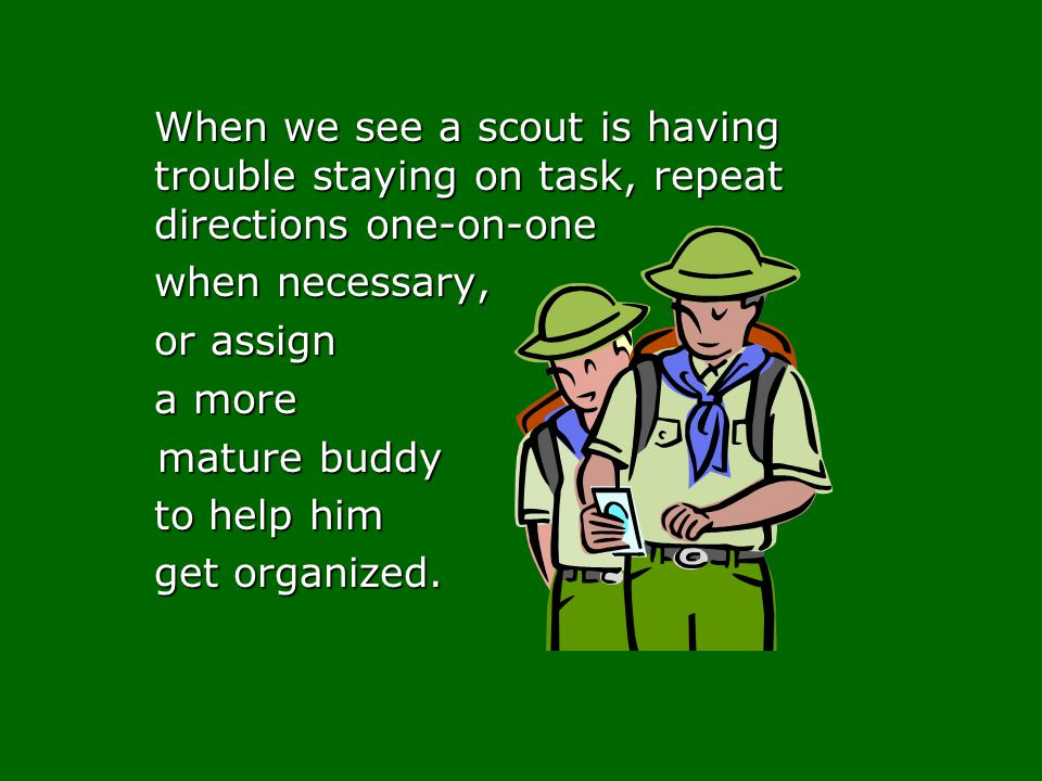 When we see a scout is having trouble staying on task, repeat directions one-on-one