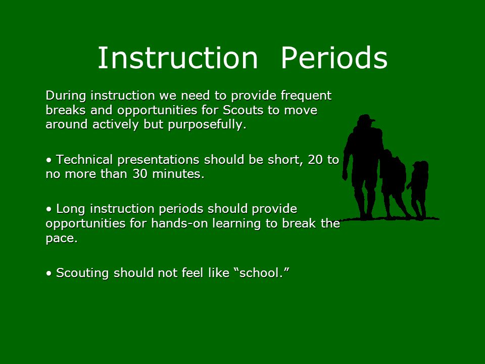 Instruction Periods During instruction we need to provide frequent breaks and opportunities for Scouts to move around actively but purposefully.
