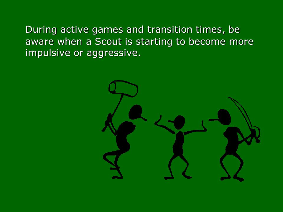 During active games and transition times, be aware when a Scout is starting to become more impulsive or aggressive.