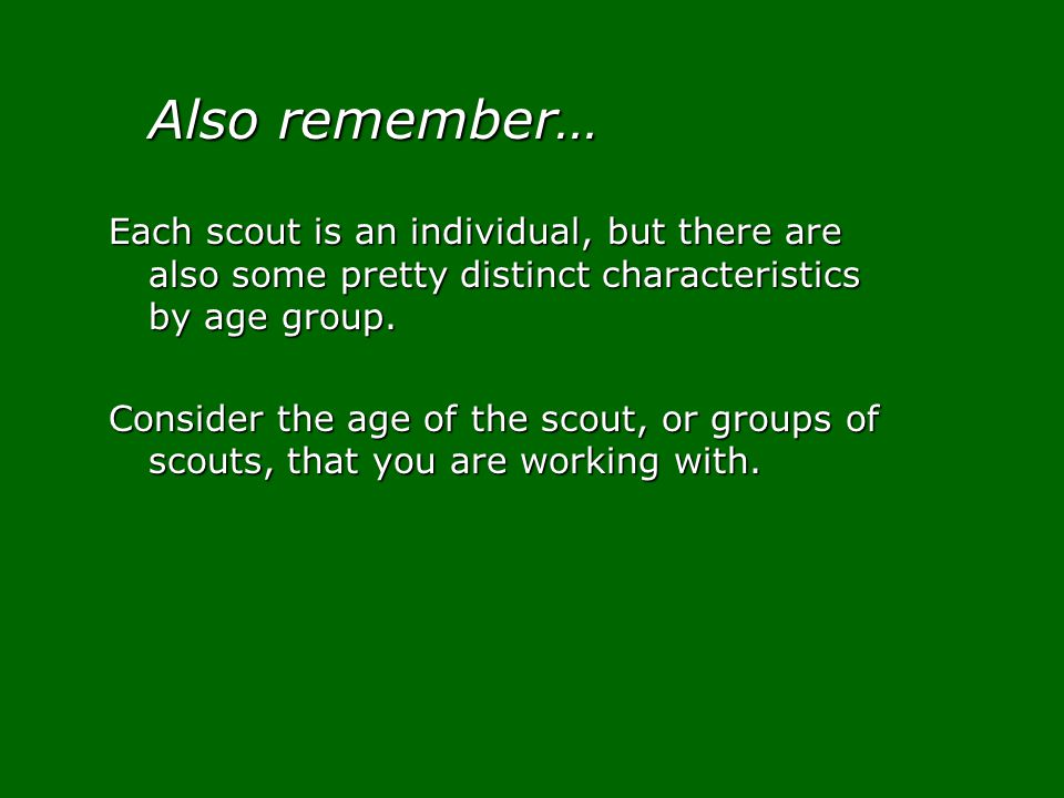 Also remember… Each scout is an individual, but there are also some pretty distinct characteristics by age group.