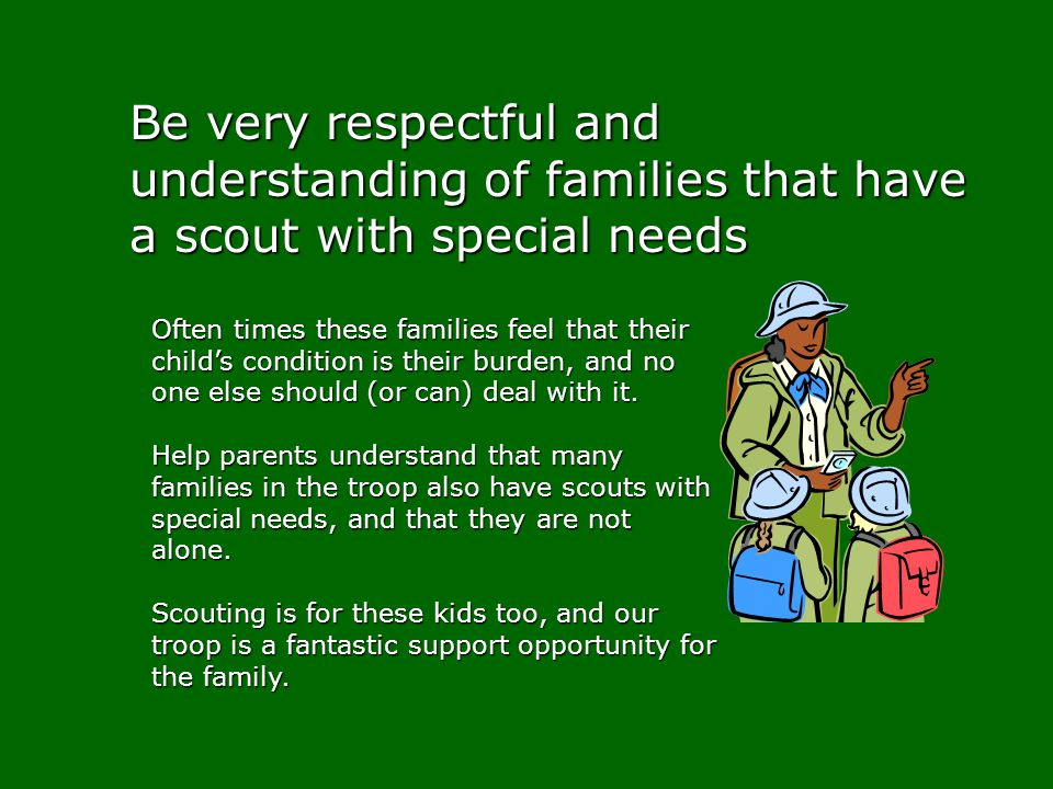 Be very respectful and understanding of families that have a scout with special needs