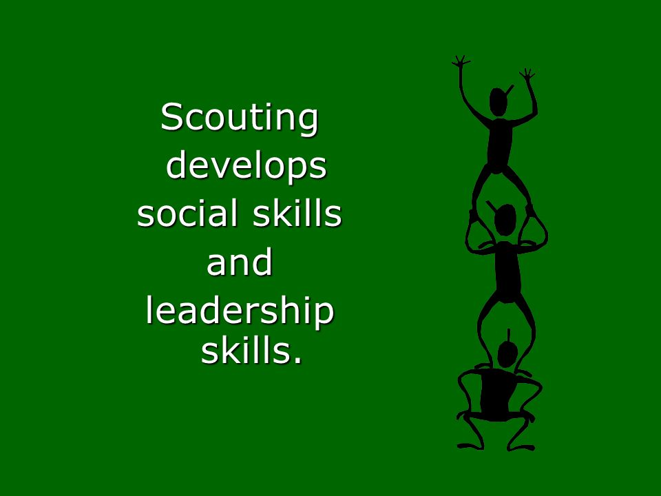 Scouting develops social skills and leadership skills.