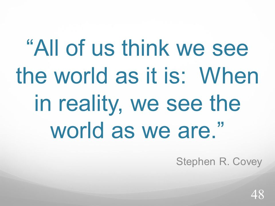 All of us think we see the world as it is: When in reality, we see the world as we are.