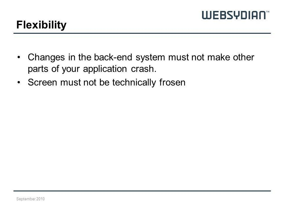 Flexibility Changes in the back-end system must not make other parts of your application crash. Screen must not be technically frosen.