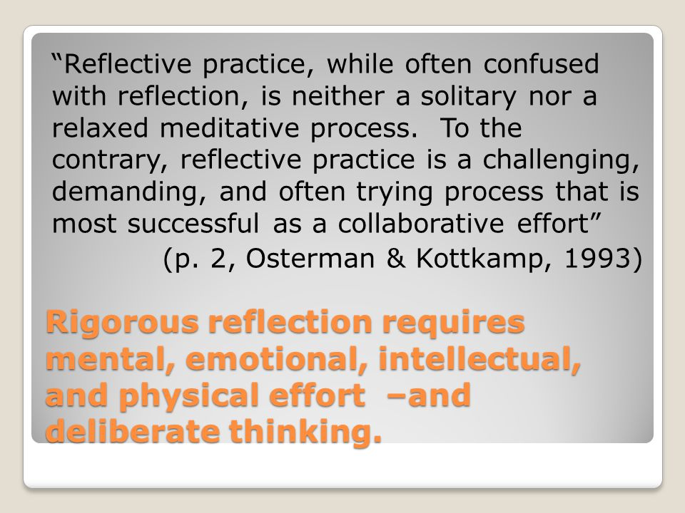 Reflective practice, while often confused with reflection, is neither a solitary nor a relaxed meditative process. To the contrary, reflective practice is a challenging, demanding, and often trying process that is most successful as a collaborative effort (p. 2, Osterman & Kottkamp, 1993)