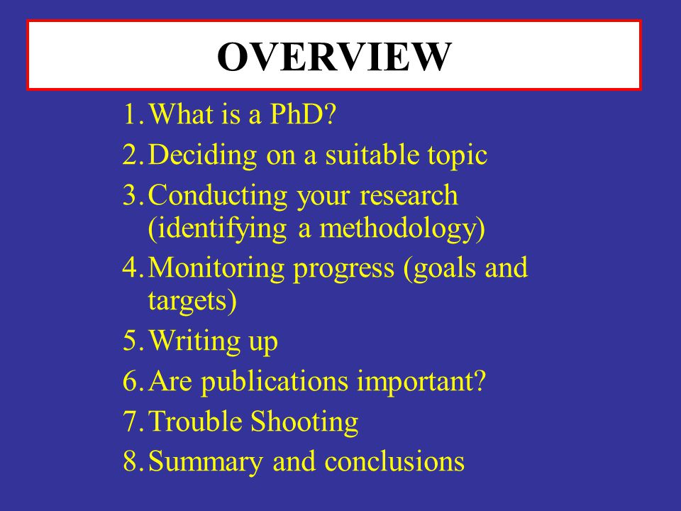 OVERVIEW What is a PhD Deciding on a suitable topic