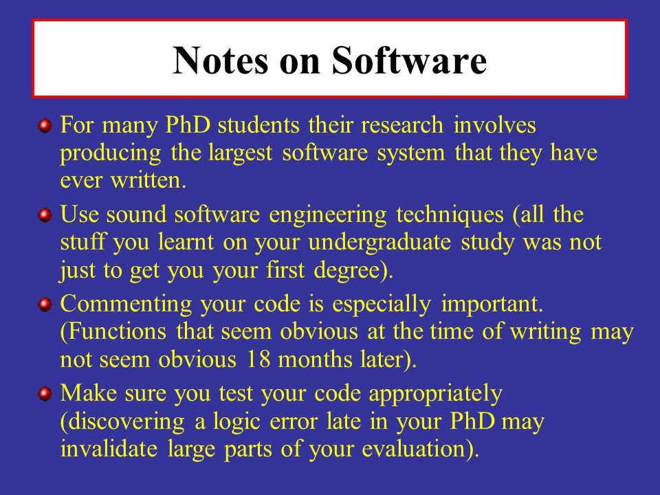 Notes on Software For many PhD students their research involves producing the largest software system that they have ever written.