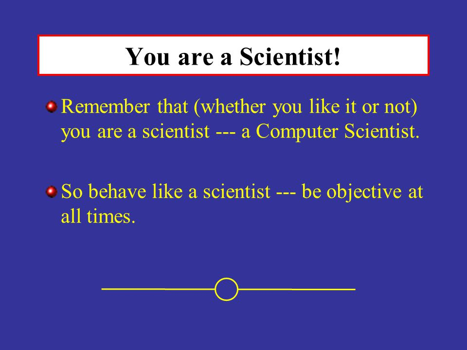 You are a Scientist! Remember that (whether you like it or not) you are a scientist --- a Computer Scientist.