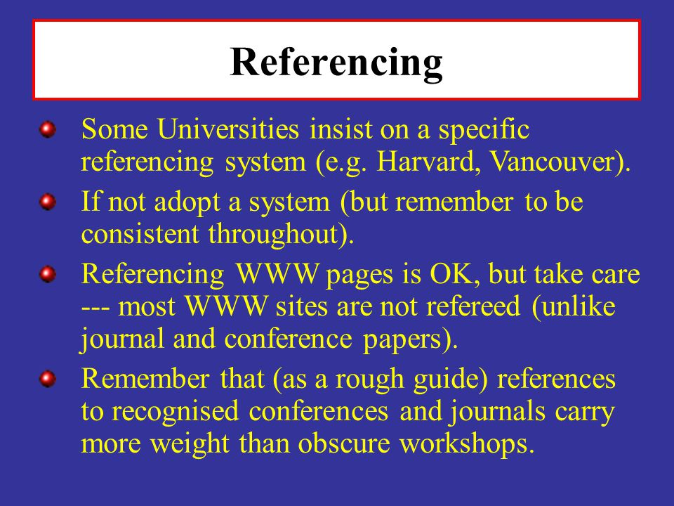 Referencing Some Universities insist on a specific referencing system (e.g. Harvard, Vancouver).