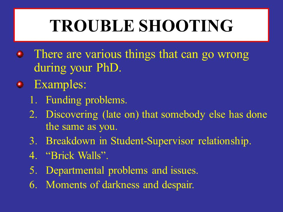 TROUBLE SHOOTING There are various things that can go wrong during your PhD. Examples: Funding problems.