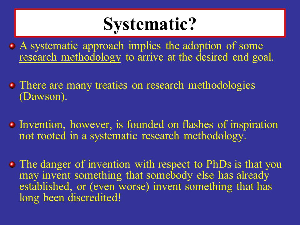Systematic A systematic approach implies the adoption of some research methodology to arrive at the desired end goal.