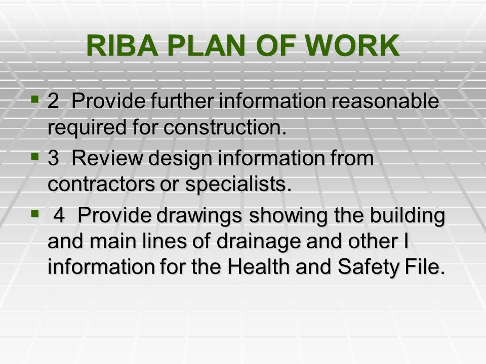 RIBA PLAN OF WORK 2 Provide further information reasonable required for construction. 3 Review design information from contractors or specialists.