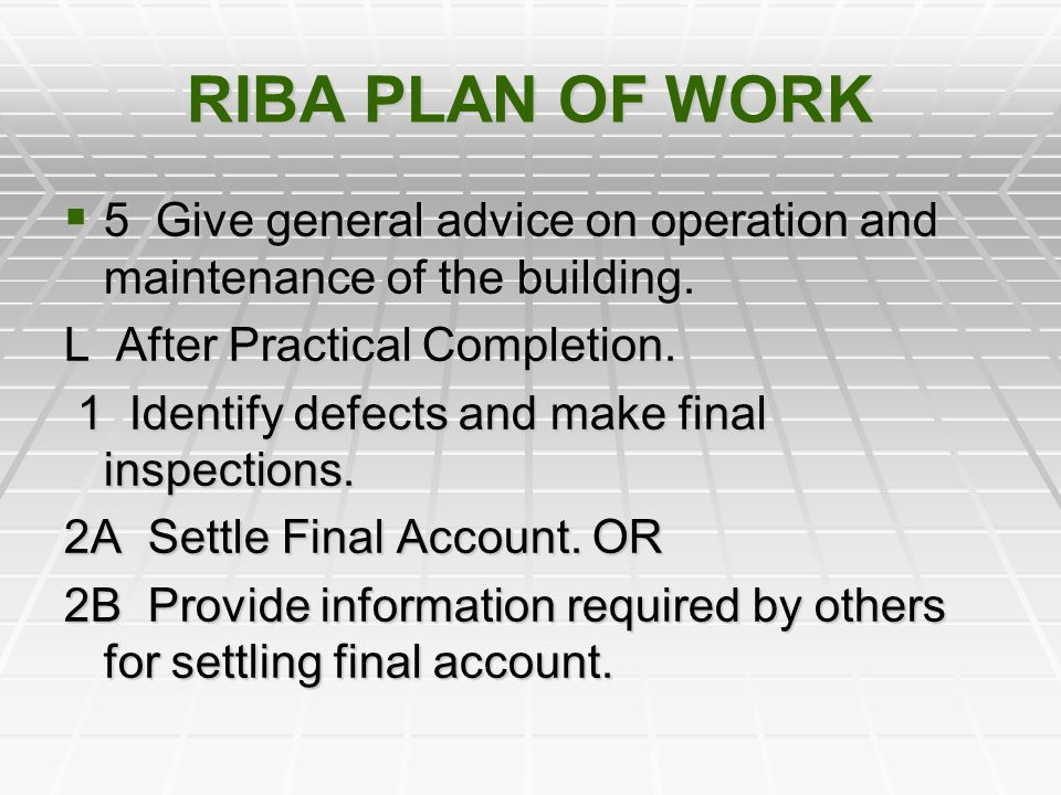 RIBA PLAN OF WORK 5 Give general advice on operation and maintenance of the building. L After Practical Completion.