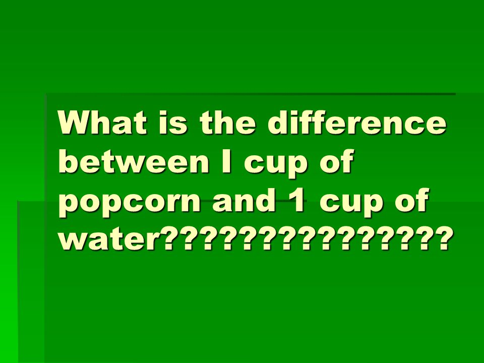 What is the difference between I cup of popcorn and 1 cup of water
