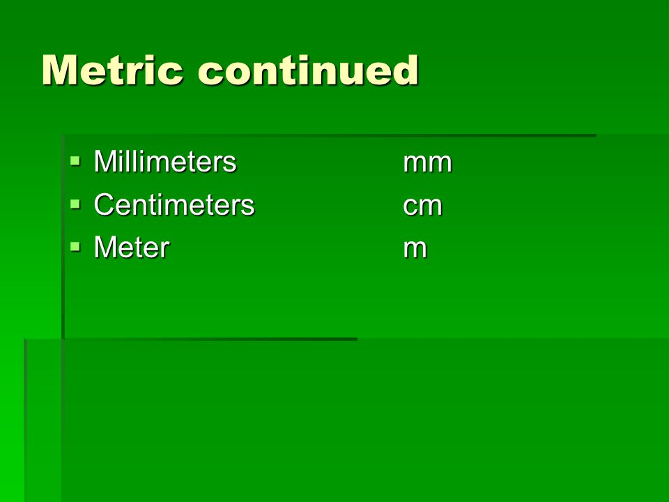 Metric continued Millimeters mm Centimeters cm Meter m