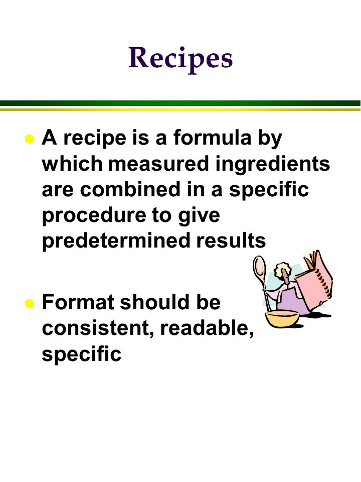 Recipes A recipe is a formula by which measured ingredients are combined in a specific procedure to give predetermined results.