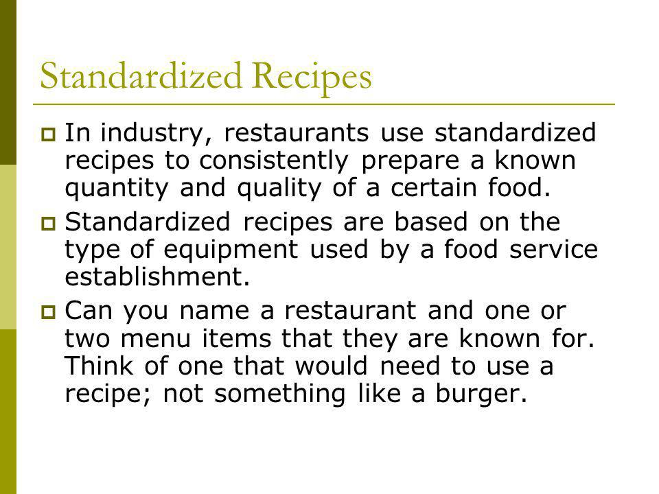 Standardized Recipes In industry, restaurants use standardized recipes to consistently prepare a known quantity and quality of a certain food.