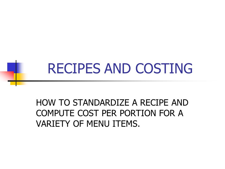 RECIPES AND COSTING HOW TO STANDARDIZE A RECIPE AND COMPUTE COST PER PORTION FOR A VARIETY OF MENU ITEMS.