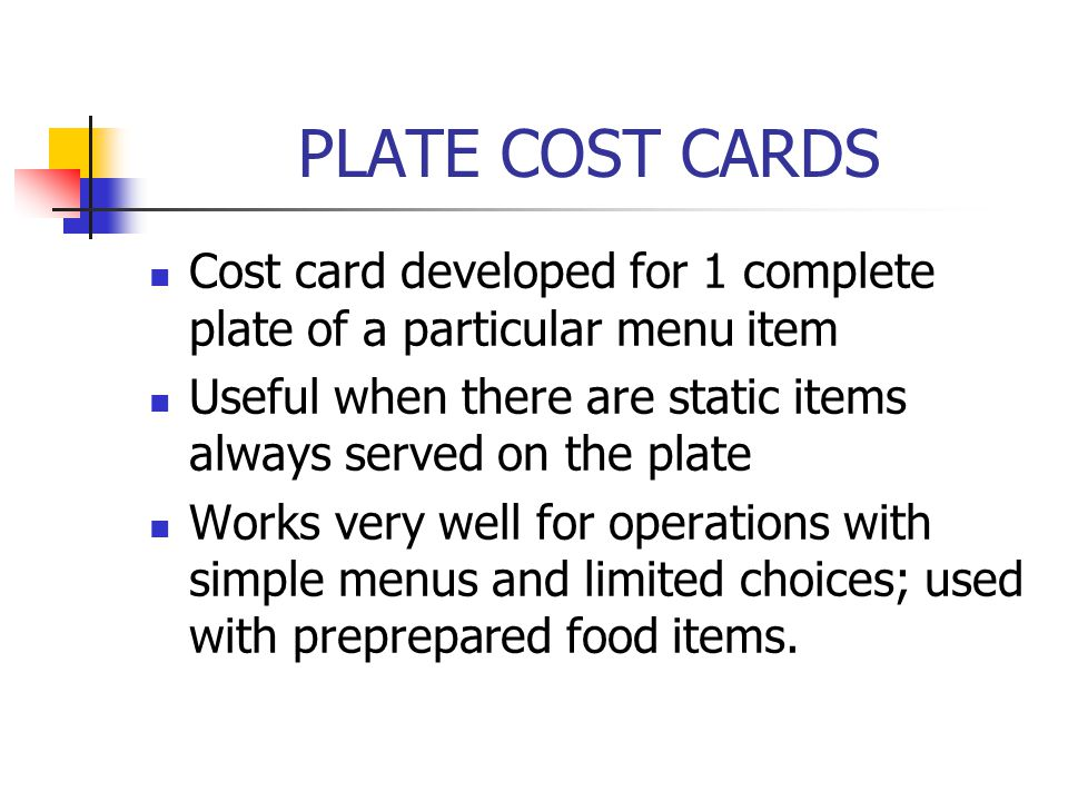 PLATE COST CARDS Cost card developed for 1 complete plate of a particular menu item. Useful when there are static items always served on the plate.