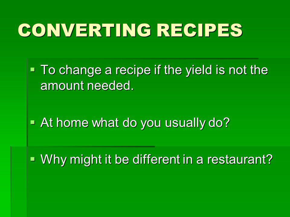 CONVERTING RECIPES To change a recipe if the yield is not the amount needed. At home what do you usually do
