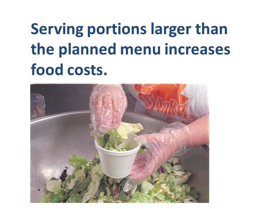 Serving portions larger than the planned menu increases food costs.