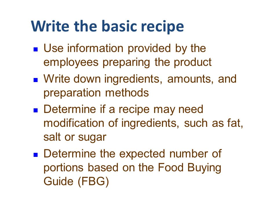 Write the basic recipe Use information provided by the employees preparing the product. Write down ingredients, amounts, and preparation methods.