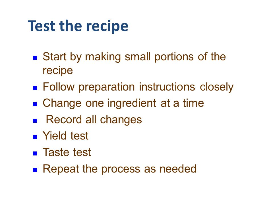 Test the recipe Start by making small portions of the recipe