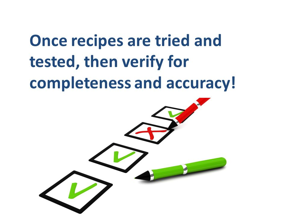 Once recipes are tried and tested, then verify for completeness and accuracy!
