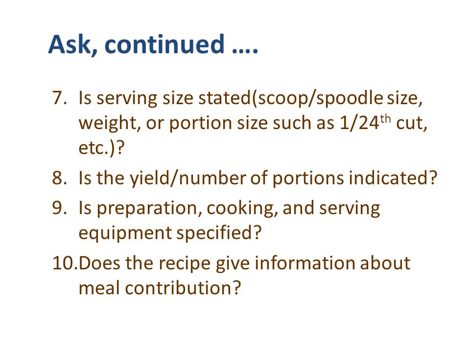 Ask, continued …. Is serving size stated(scoop/spoodle size, weight, or portion size such as 1/24th cut, etc.)