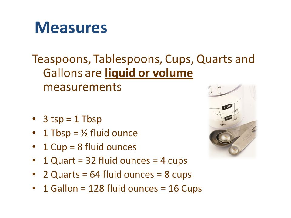 Measures Teaspoons, Tablespoons, Cups, Quarts and Gallons are liquid or volume measurements. 3 tsp = 1 Tbsp.