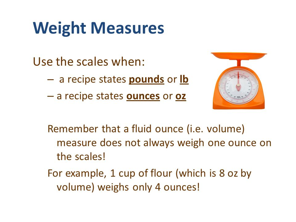 Weight Measures Use the scales when: a recipe states pounds or lb