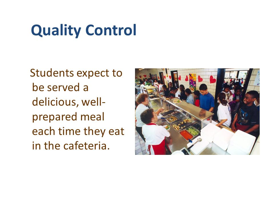 Quality Control Students expect to be served a delicious, well- prepared meal each time they eat in the cafeteria.