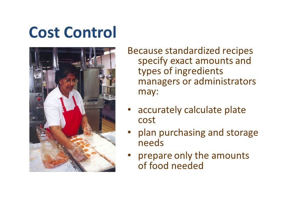 Cost Control Because standardized recipes specify exact amounts and types of ingredients managers or administrators may: