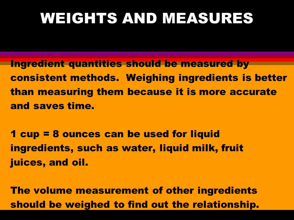 WEIGHTS AND MEASURES Ingredient quantities should be measured by