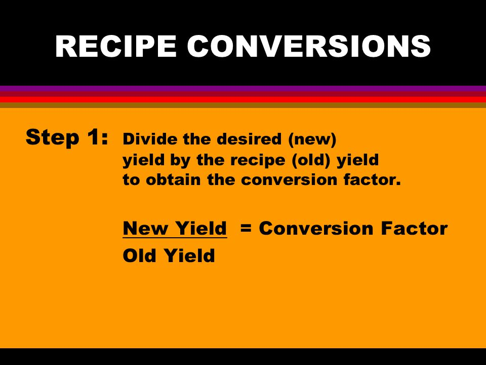 RECIPE CONVERSIONS Step 1: Divide the desired (new) yield by the recipe (old) yield to obtain the conversion factor.