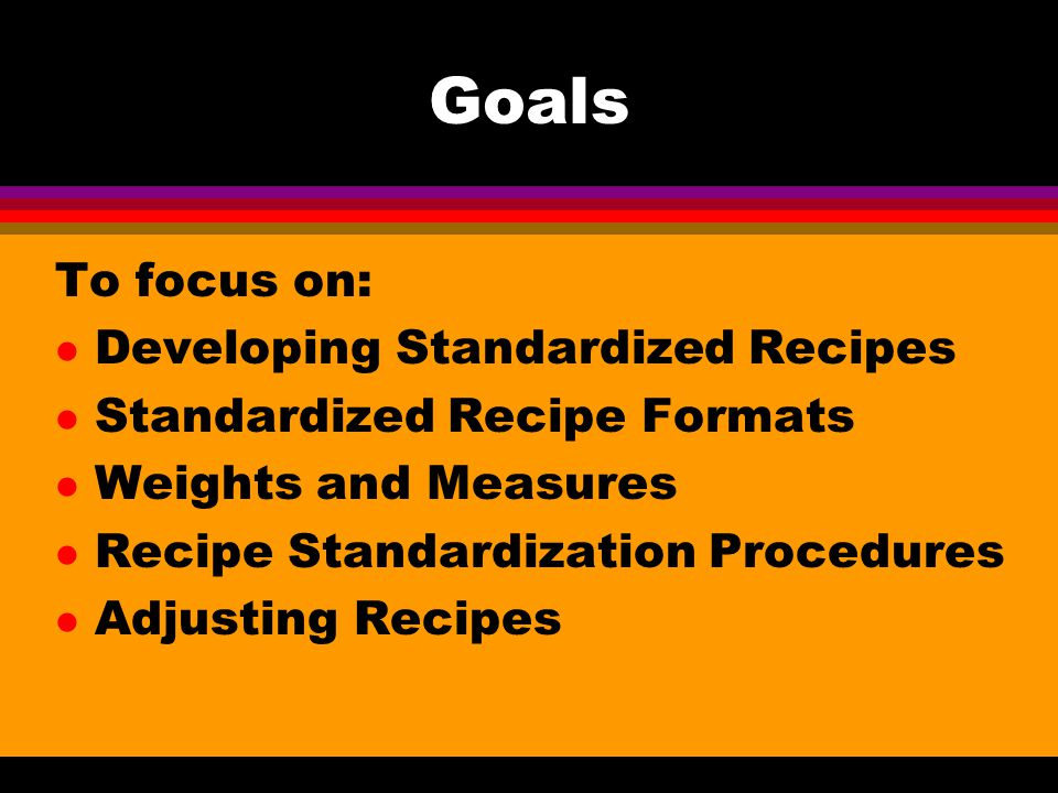 Goals To focus on: Developing Standardized Recipes