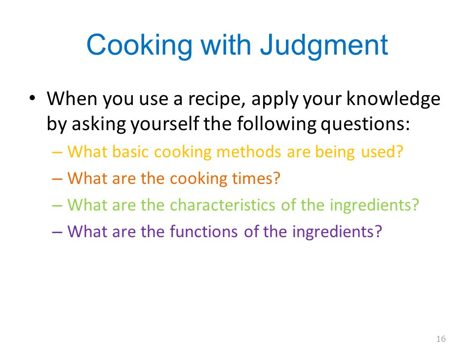 Cooking with Judgment When you use a recipe, apply your knowledge by asking yourself the following questions: