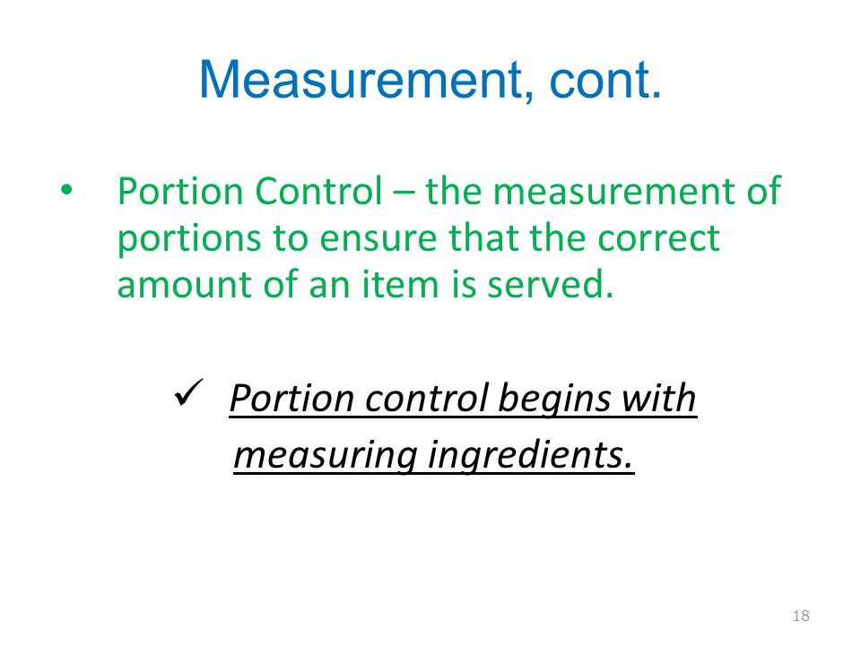 Measurement, cont. Portion Control – the measurement of portions to ensure that the correct amount of an item is served.