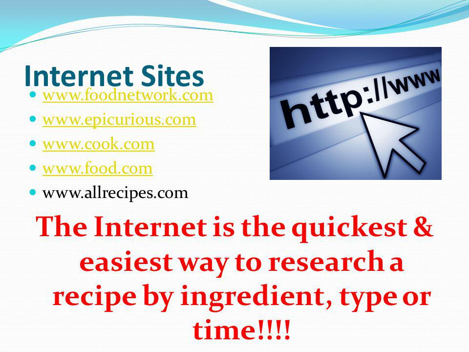 Internet Sites www.foodnetwork.com. www.epicurious.com. www.cook.com. www.food.com. www.allrecipes.com.
