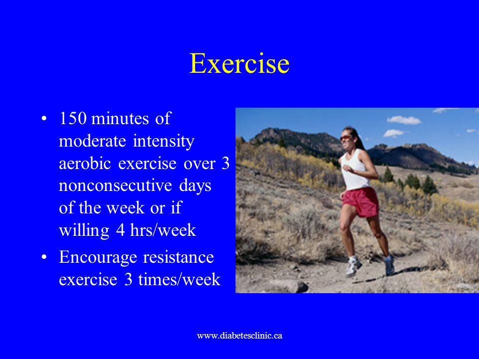 Exercise 150 minutes of moderate intensity aerobic exercise over 3 nonconsecutive days of the week or if willing 4 hrs/week.