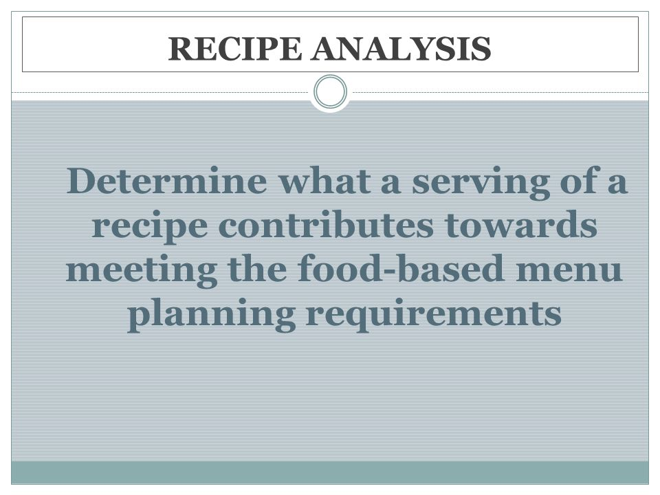 RECIPE ANALYSIS Determine what a serving of a recipe contributes towards meeting the food-based menu planning requirements.