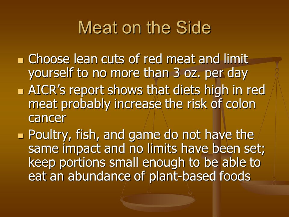 Meat on the Side Choose lean cuts of red meat and limit yourself to no more than 3 oz. per day.