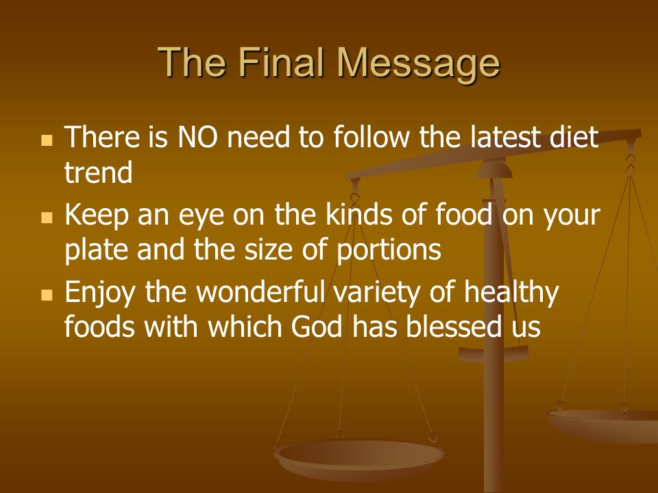 The Final Message There is NO need to follow the latest diet trend