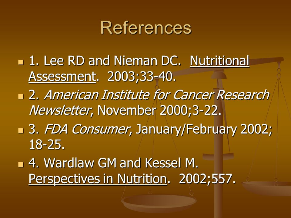 References 1. Lee RD and Nieman DC. Nutritional Assessment. 2003;33-40. 2. American Institute for Cancer Research Newsletter, November 2000;3-22.