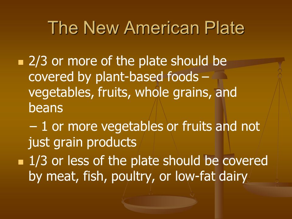 The New American Plate 2/3 or more of the plate should be covered by plant-based foods – vegetables, fruits, whole grains, and beans.