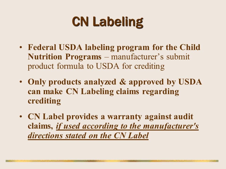 CN Labeling Federal USDA labeling program for the Child Nutrition Programs – manufacturer's submit product formula to USDA for crediting.