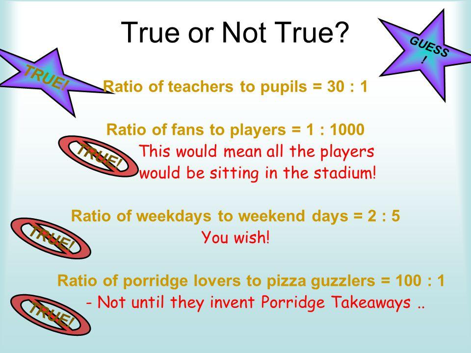 True or Not True Ratio of teachers to pupils = 30 : 1