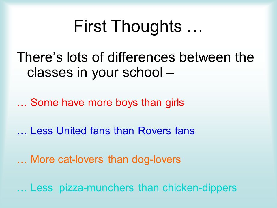 First Thoughts … There's lots of differences between the classes in your school – … Some have more boys than girls.