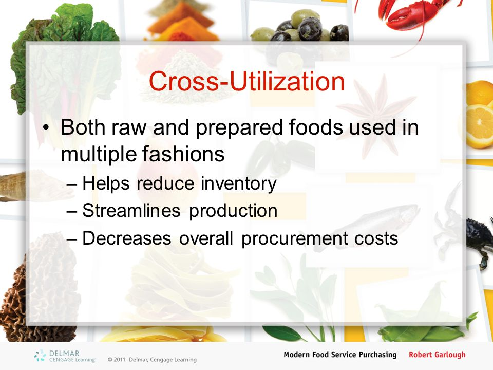 Cross-Utilization Both raw and prepared foods used in multiple fashions. Helps reduce inventory. Streamlines production.